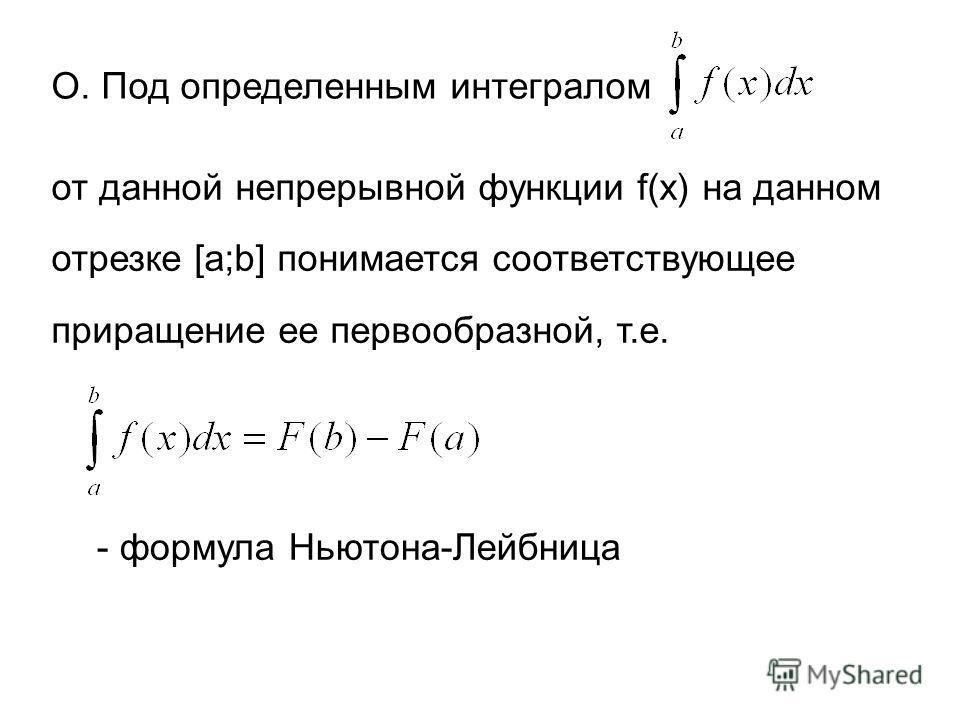 О. Под определенным интегралом от данной непрерывной функции f(x) на данном отрезке [a;b] понимается соответствующее приращение ее первообразной, т.е. - формула Ньютона-Лейбница