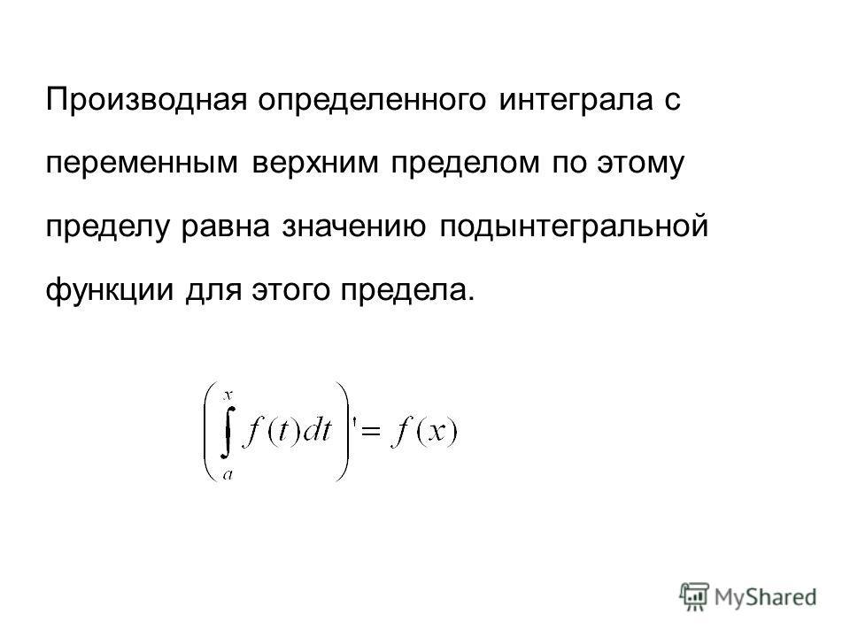 Производная определенного интеграла с переменным верхним пределом по этому пределу равна значению подынтегральной функции для этого предела.