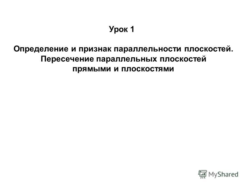 Урок 1 Определение и признак параллельности плоскостей. Пересечение параллельных плоскостей прямыми и плоскостями