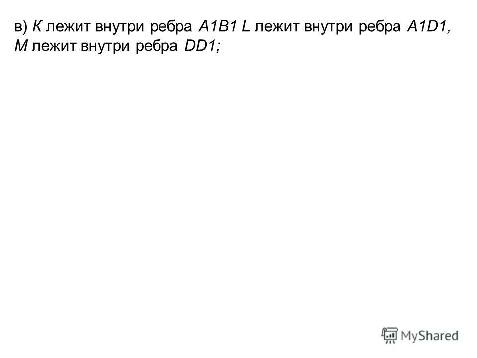в) К лежит внутри ребра А1В1 L лежит внутри ребра A1D1, М лежит внутри ребра DD1;