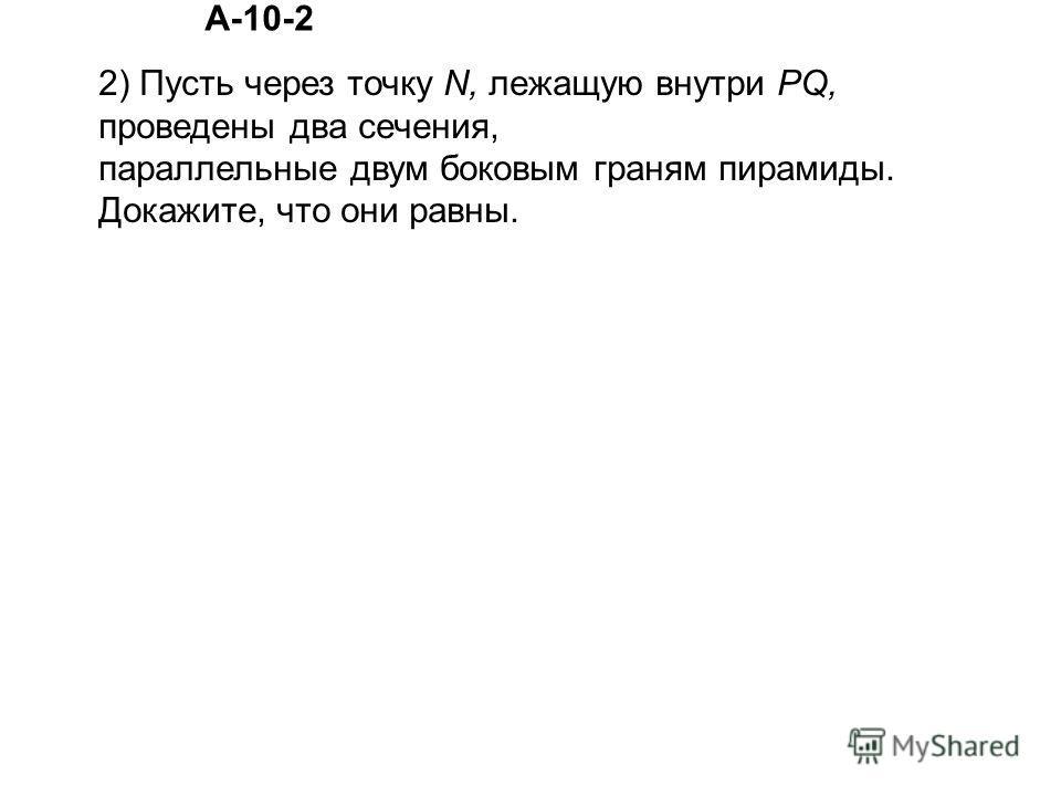 2) Пусть через точку N, лежащую внутри PQ, проведены два сечения, параллельные двум боковым граням пирамиды. Докажите, что они равны. А-10-2