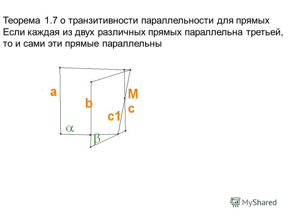 . Теорема 1.7 о транзитивности параллельности для прямых Если каждая из двух различных прямых параллельна третьей, то и сами эти прямые параллельны