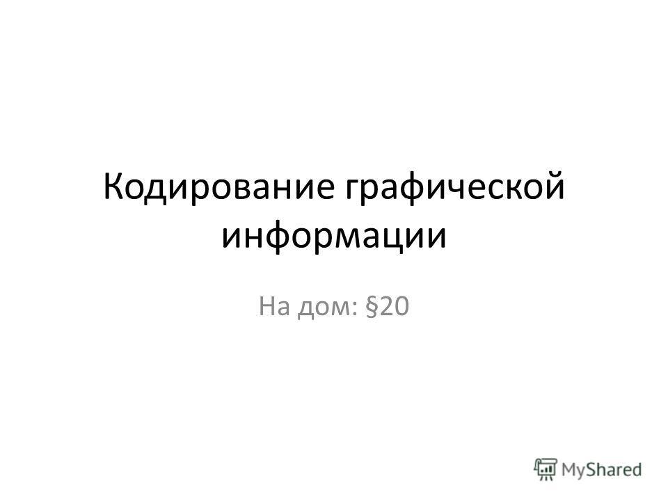 Кодирование графической информации На дом: §20