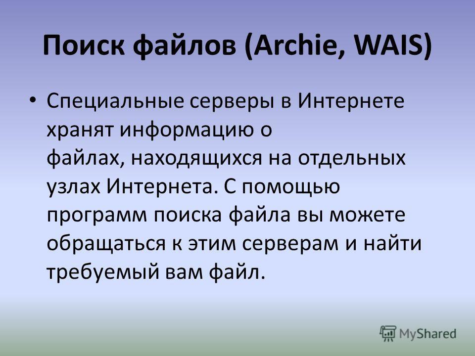 Поиск файлов (Archie, WAIS) Специальные серверы в Интернете хранят информацию о файлах, находящихся на отдельных узлах Интернета. С помощью программ поиска файла вы можете обращаться к этим серверам и найти требуемый вам файл.