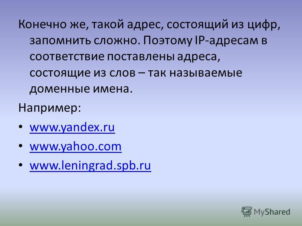 Конечно же, такой адрес, состоящий из цифр, запомнить сложно. Поэтому IP-адресам в соответствие поставлены адреса, состоящие из слов – так называемые доменные имена. Например: www.yandex.ru www.yandex.ru www.yahoo.com www.yahoo.com www.leningrad.spb.