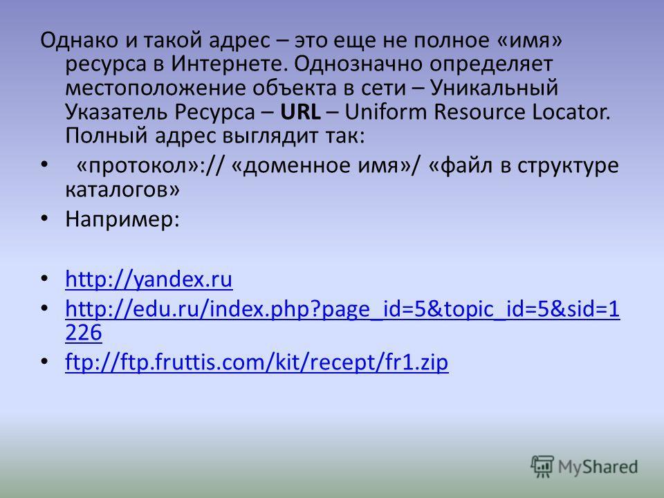Однако и такой адрес – это еще не полное «имя» ресурса в Интернете. Однозначно определяет местоположение объекта в сети – Уникальный Указатель Ресурса – URL – Uniform Resource Locator. Полный адрес выглядит так: «протокол»:// «доменное имя»/ «файл в