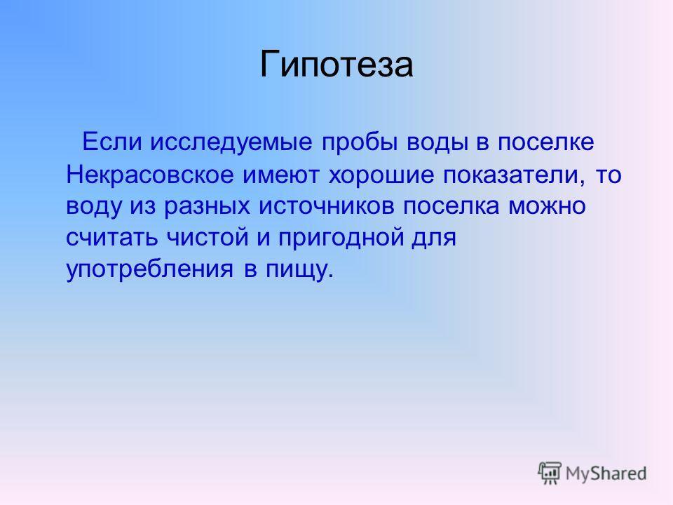 Гипотеза Если исследуемые пробы воды в поселке Некрасовское имеют хорошие показатели, то воду из разных источников поселка можно считать чистой и пригодной для употребления в пищу.