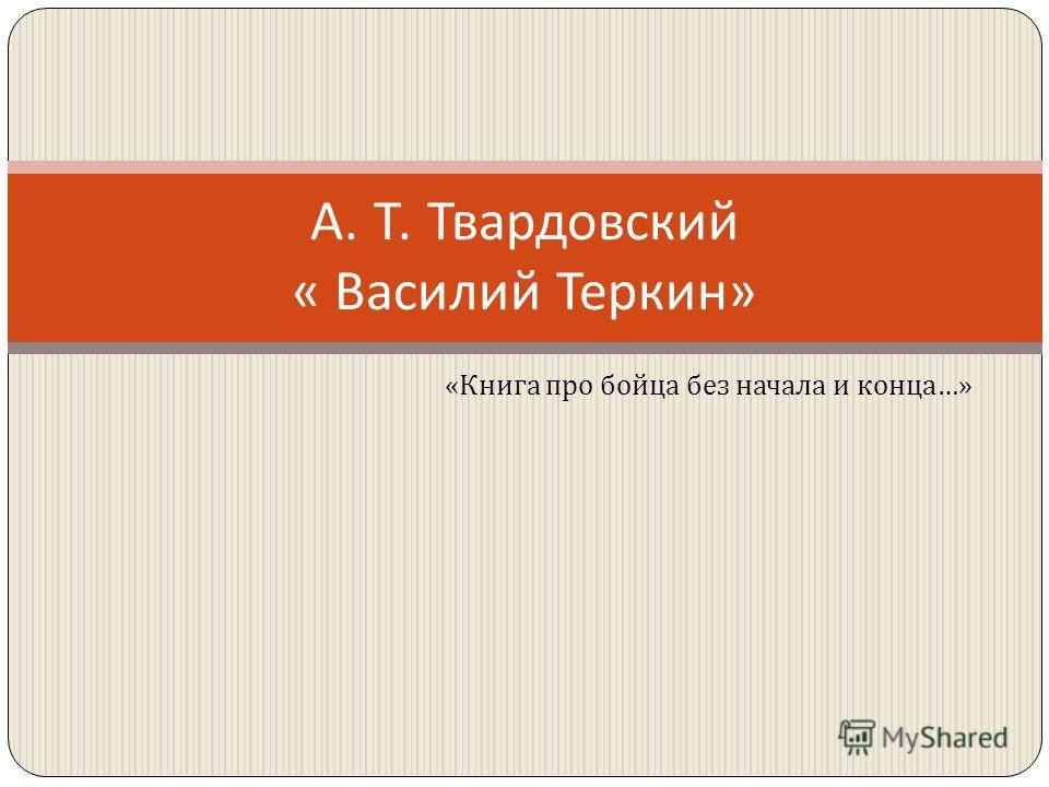 А. Т. Твардовский « Василий Теркин » « Книга про бойца без начала и конца …»