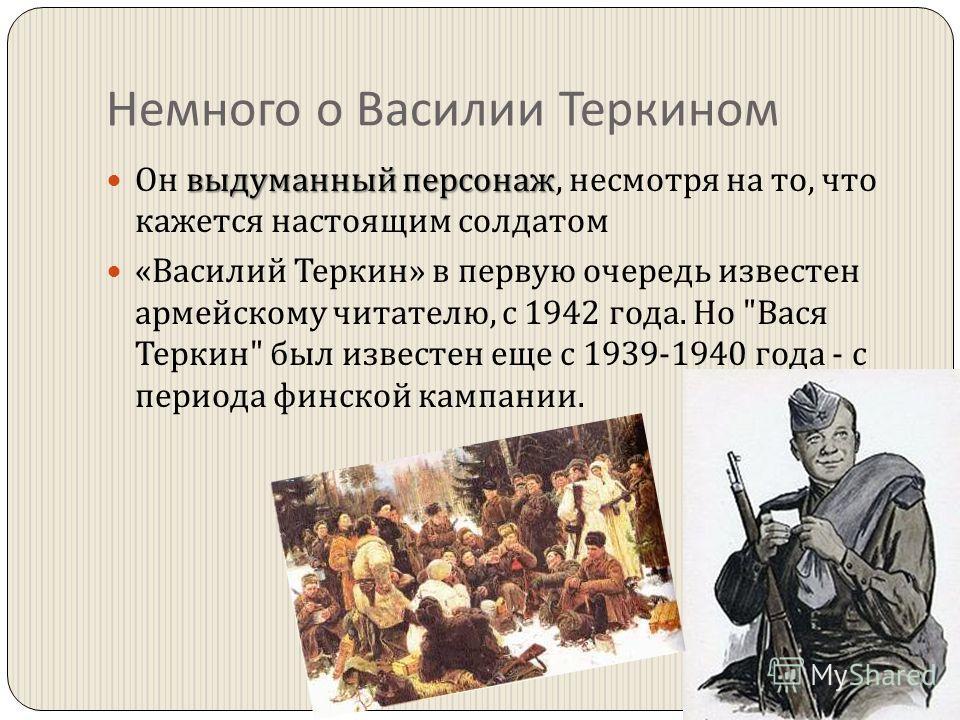 Немного о Василии Теркином выдуманный персонаж Он выдуманный персонаж, несмотря на то, что кажется настоящим солдатом « Василий Теркин » в первую очередь известен армейскому читателю, с 1942 года. Но