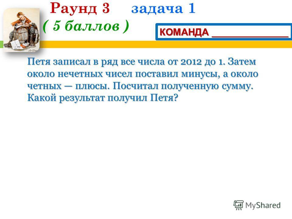 Петя записал в ряд все числа от 2012 до 1. Затем около нечетных чисел поставил минусы, а около четных плюсы. Посчитал полученную сумму. Какой результат получил Петя? Раунд 3 задача 1 ( 5 баллов ) КОМАНДА ______________