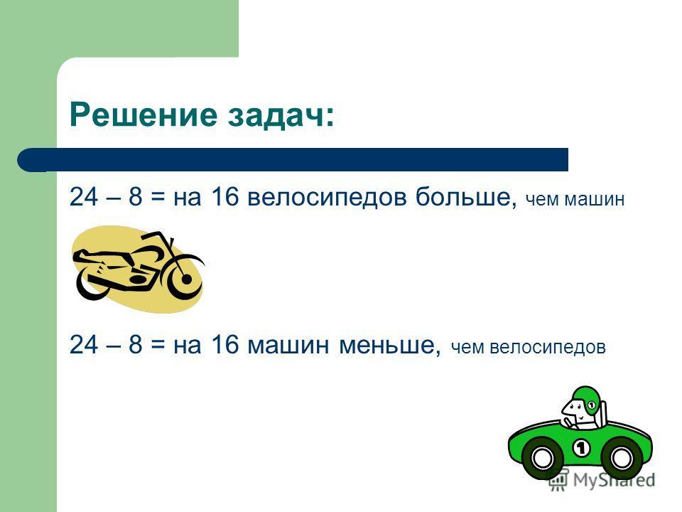Решение задачи: 24 : 8 = в вв в 3 раза меньше машин, чем велосипедов. 24 : 8 = в вв в 3 разабольше велосипедов, чем машин.