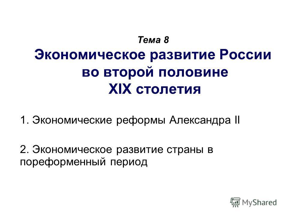 Тема 8 Экономическое развитие России во второй половине XIX столетия 1. Экономические реформы Александра II 2. Экономическое развитие страны в пореформенный период