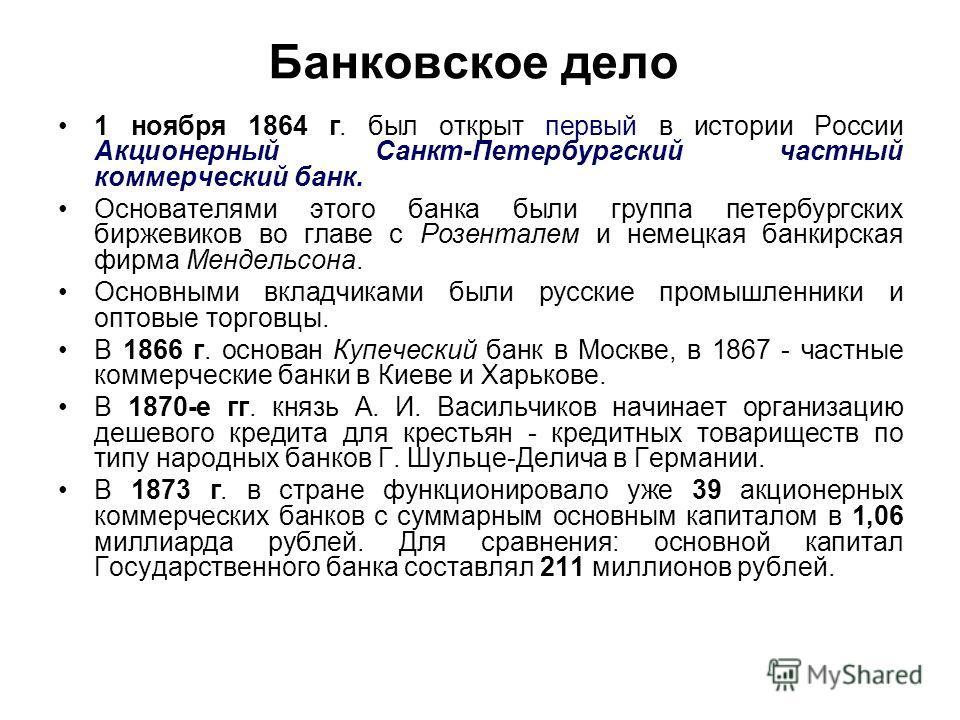 Банковское дело 1 ноября 1864 г. был открыт первый в истории России Акционерный Санкт-Петербургский частный коммерческий банк. Основателями этого банка были группа петербургских биржевиков во главе с Розенталем и немецкая банкирская фирма Мендельсона