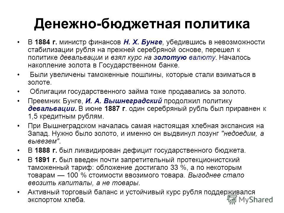 Денежно-бюджетная политика В 1884 г. министр финансов Н. X. Бунге, убедившись в невозможности стабилизации рубля на прежней серебряной основе, перешел к политике девальвации и взял курс на золотую валюту. Началось накопление золота в Государственном