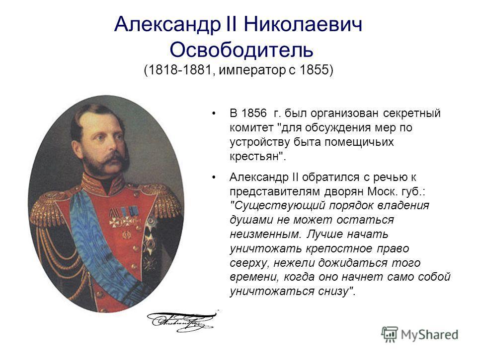 Александр II Николаевич Освободитель (1818-1881, император с 1855) В 1856 г. был организован секретный комитет
