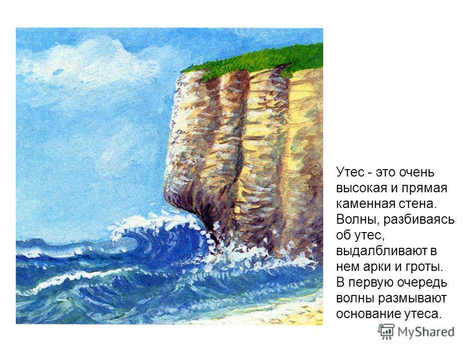 Утес - это очень высокая и прямая каменная стена. Волны, разбиваясь об утес, выдалбливают в нем арки и гроты. В первую очередь волны размывают основание утеса.