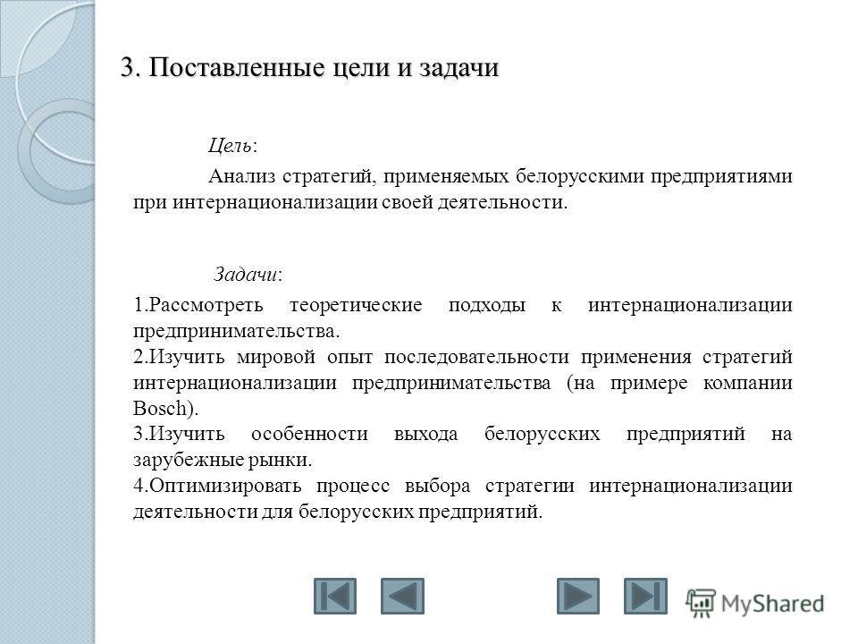 3. Поставленные цели и задачи Цель: Анализ стратегий, применяемых белорусскими предприятиями при интернационализации своей деятельности. Задачи: 1.Рассмотреть теоретические подходы к интернационализации предпринимательства. 2.Изучить мировой опыт пос