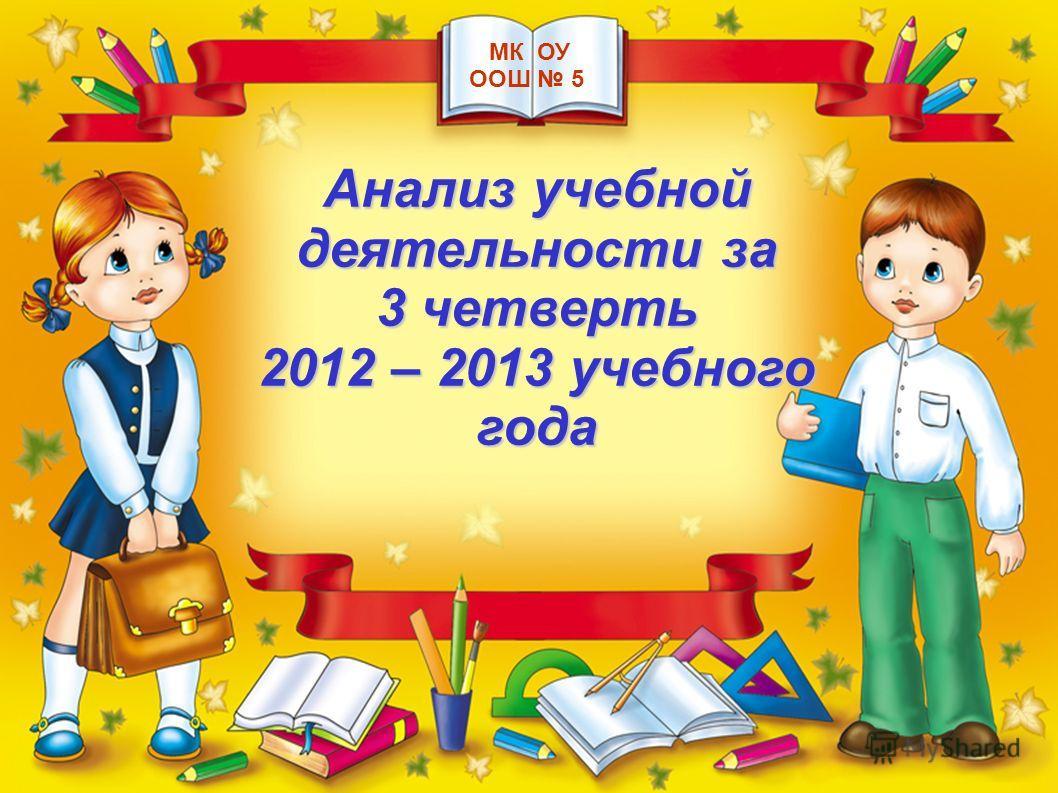 Анализ учебной деятельности за 3 четверть 2012 – 2013 учебного года МК ОУ ООШ 5