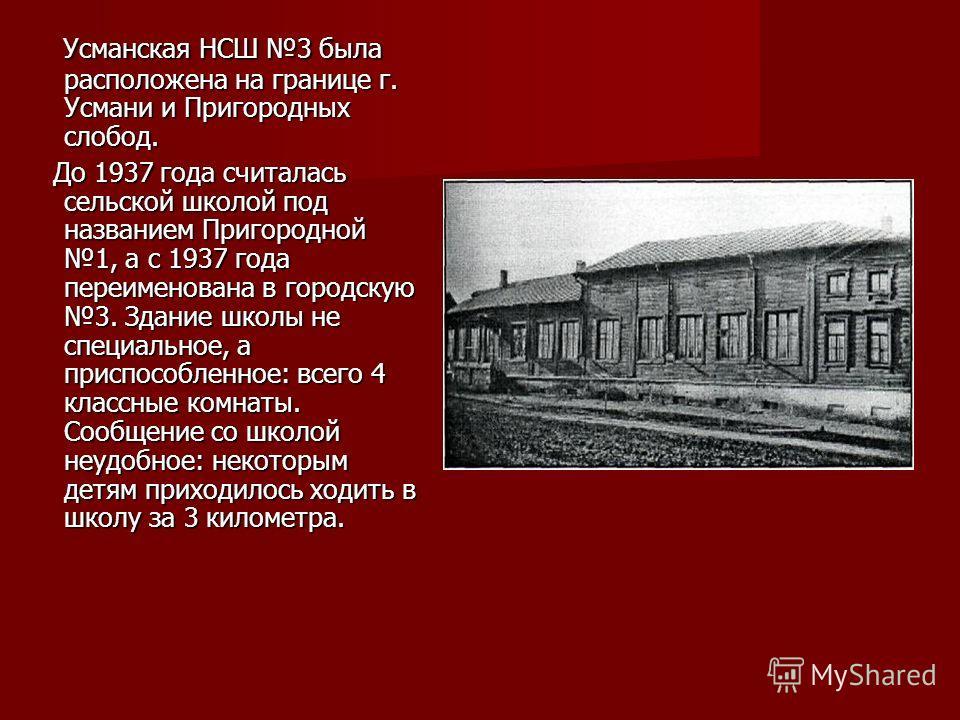 Усманская НСШ 3 была расположена на границе г. Усмани и Пригородных слобод. Усманская НСШ 3 была расположена на границе г. Усмани и Пригородных слобод. До 1937 года считалась сельской школой под названием Пригородной 1, а с 1937 года переименована в