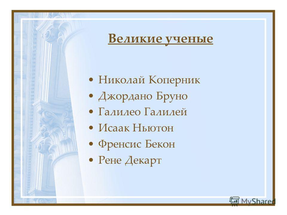 Великие ученые Николай Коперник Джордано Бруно Галилео Галилей Исаак Ньютон Френсис Бекон Рене Декарт