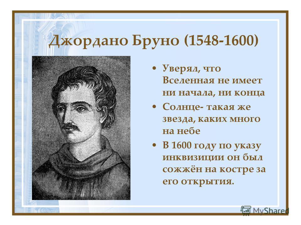 Джордано Бруно (1548-1600) Уверял, что Вселенная не имеет ни начала, ни конца Солнце- такая же звезда, каких много на небе В 1600 году по указу инквизиции он был сожжён на костре за его открытия.