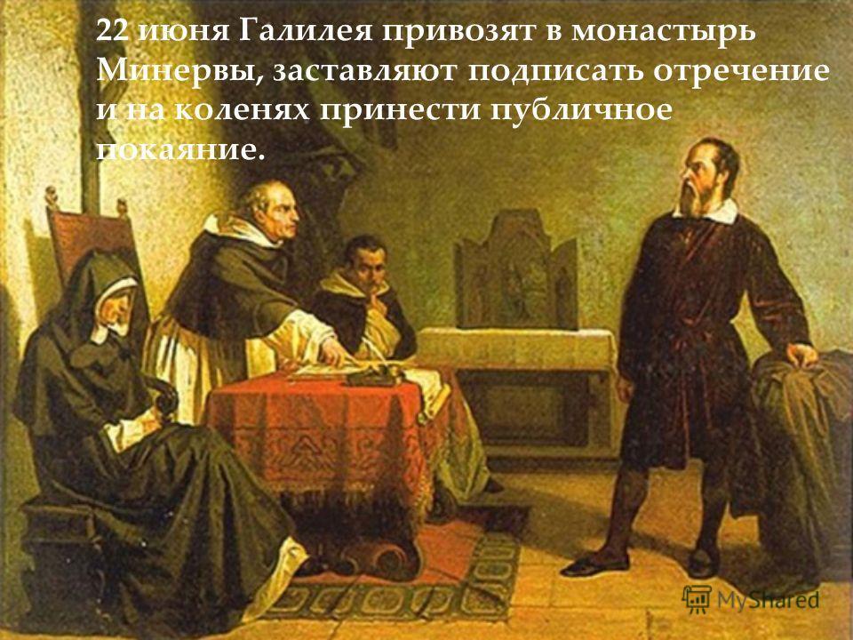 22 июня Галилея привозят в монастырь Минервы, заставляют подписать отречение и на коленях принести публичное покаяние.
