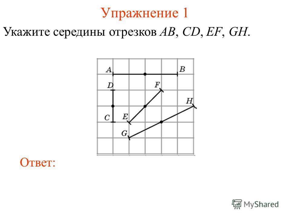 Упражнение 1 Укажите середины отрезков AB, CD, EF, GH. Ответ: