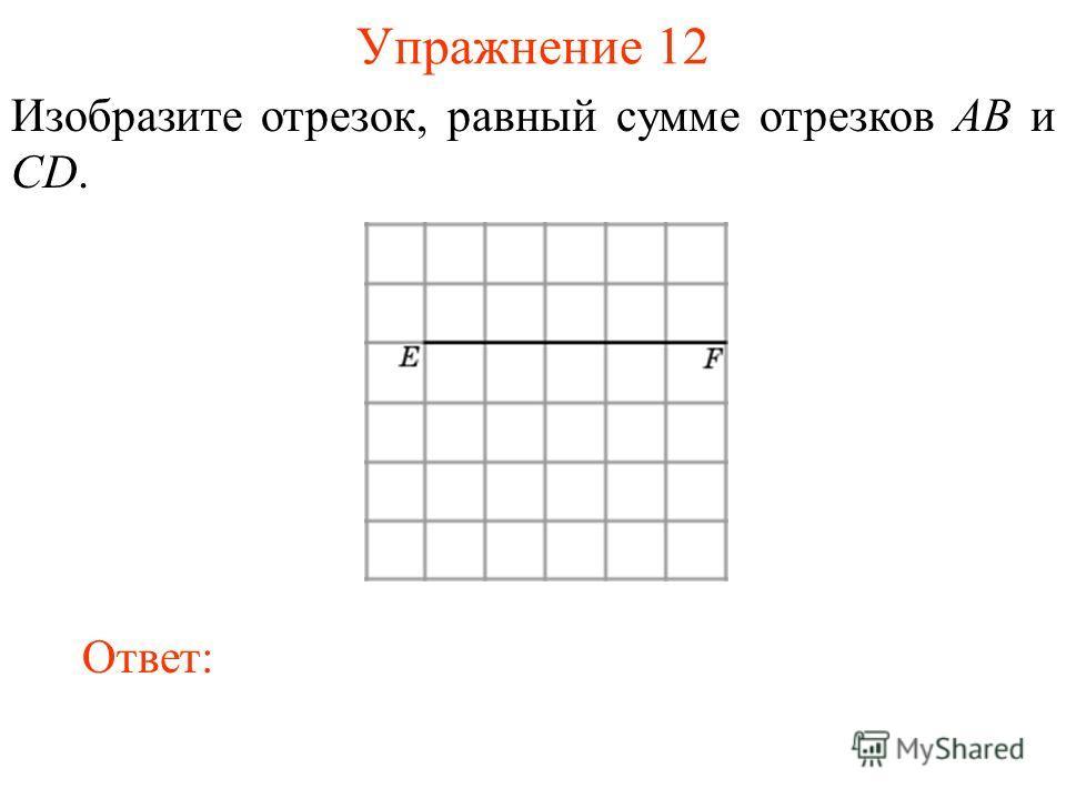 Упражнение 12 Изобразите отрезок, равный сумме отрезков AB и CD. Ответ: