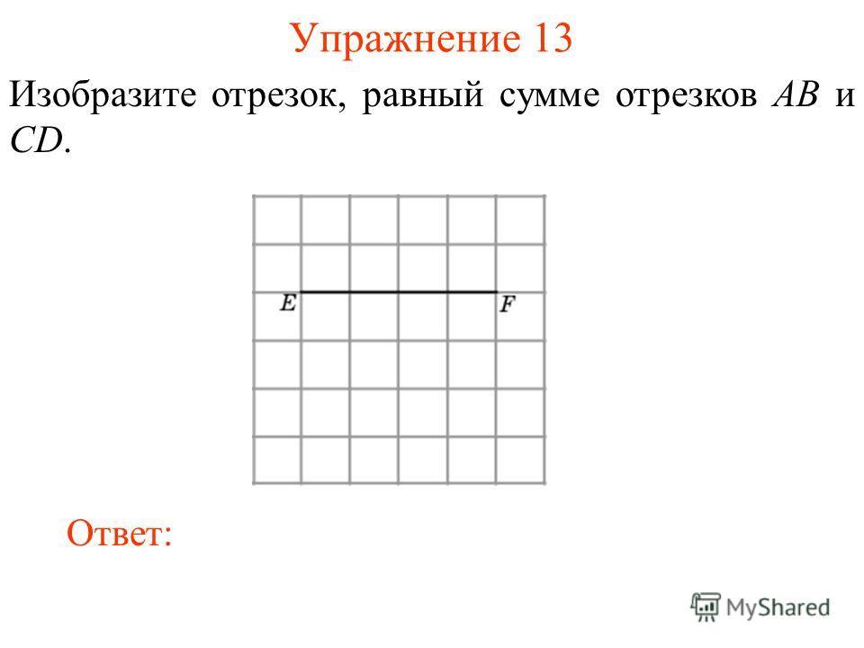 Упражнение 13 Изобразите отрезок, равный сумме отрезков AB и CD. Ответ: