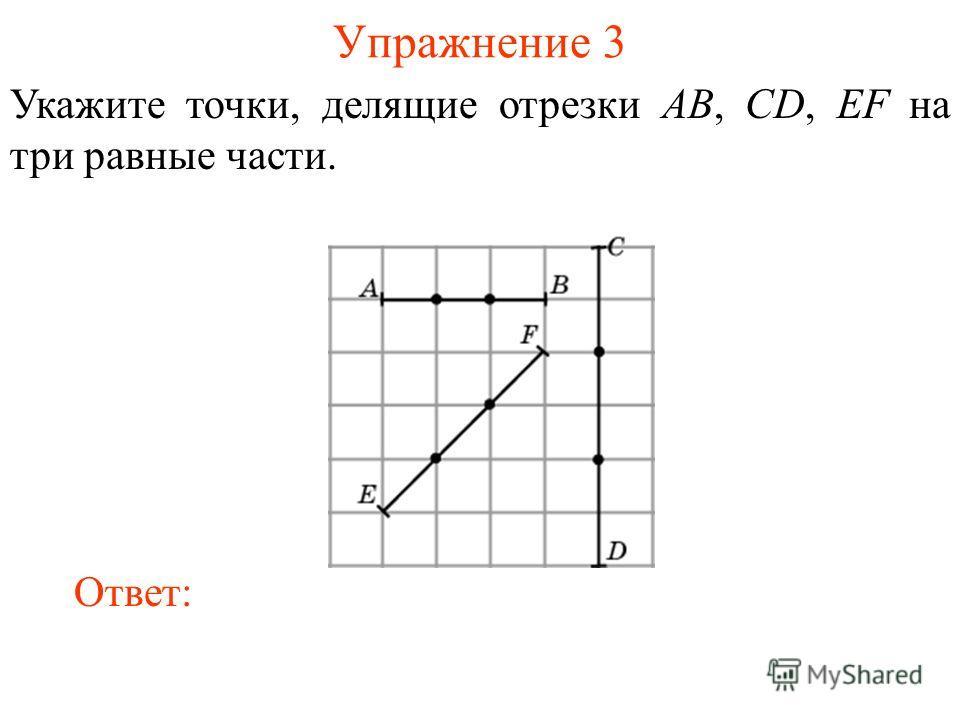 Упражнение 3 Укажите точки, делящие отрезки AB, CD, EF на три равные части. Ответ: