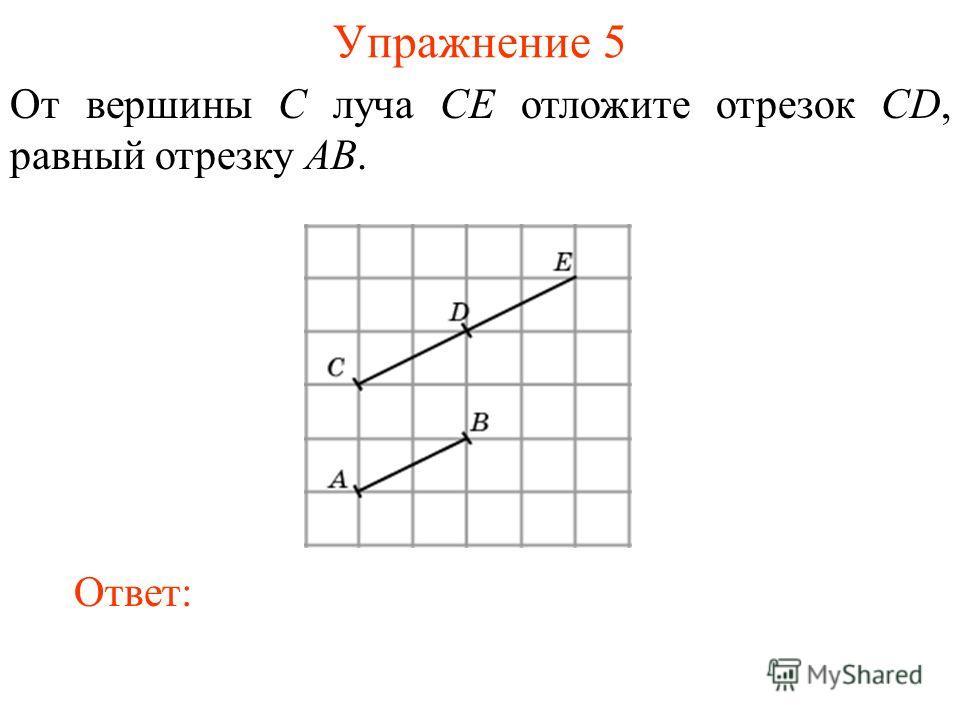 Упражнение 5 От вершины C луча CE отложите отрезок CD, равный отрезку AB. Ответ: