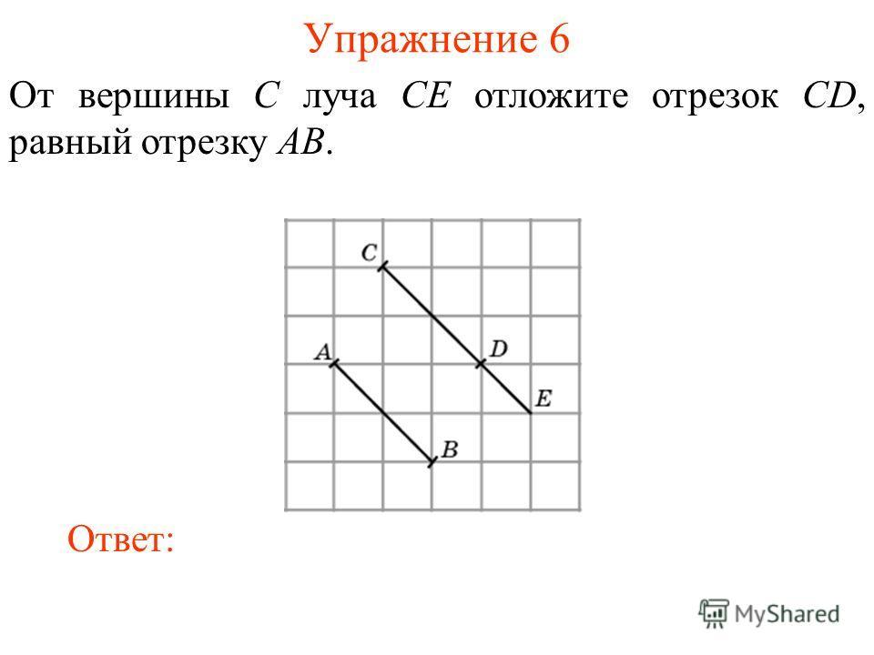 Упражнение 6 От вершины C луча CE отложите отрезок CD, равный отрезку AB. Ответ: