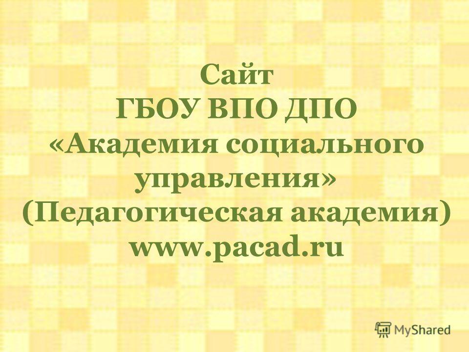 Сайт ГБОУ ВПО ДПО «Академия социального управления» (Педагогическая академия) www.pacad.ru