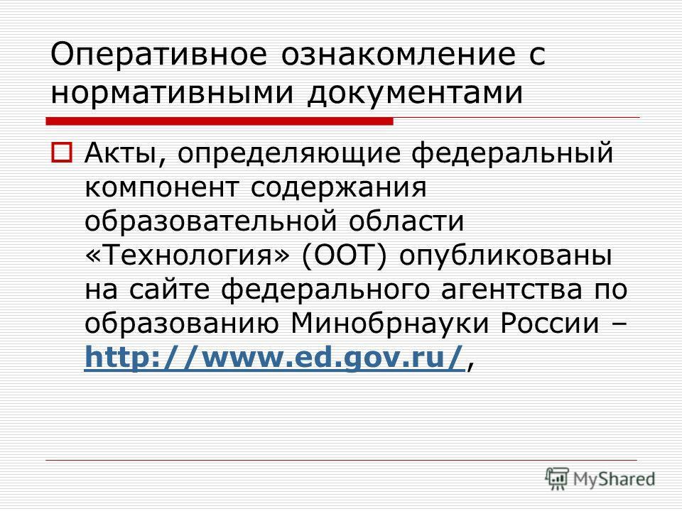 Оперативное ознакомление с нормативными документами Акты, определяющие федеральный компонент содержания образовательной области «Технология» (ООТ) опубликованы на сайте федерального агентства по образованию Минобрнауки России – http://www.ed.gov.ru/,