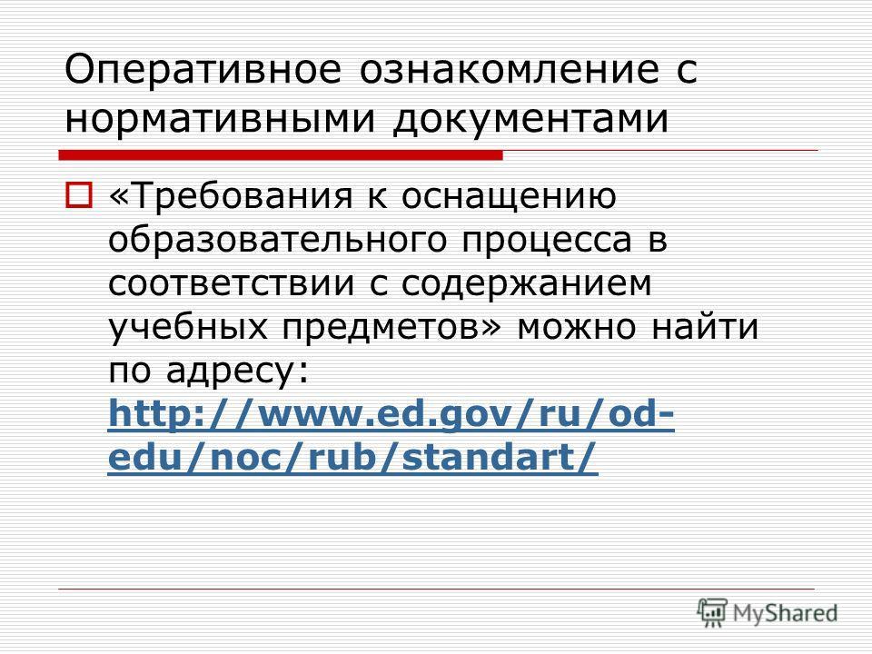 Оперативное ознакомление с нормативными документами «Требования к оснащению образовательного процесса в соответствии с содержанием учебных предметов» можно найти по адресу: http://www.ed.gov/ru/od- edu/noc/rub/standart/ http://www.ed.gov/ru/od- edu/n