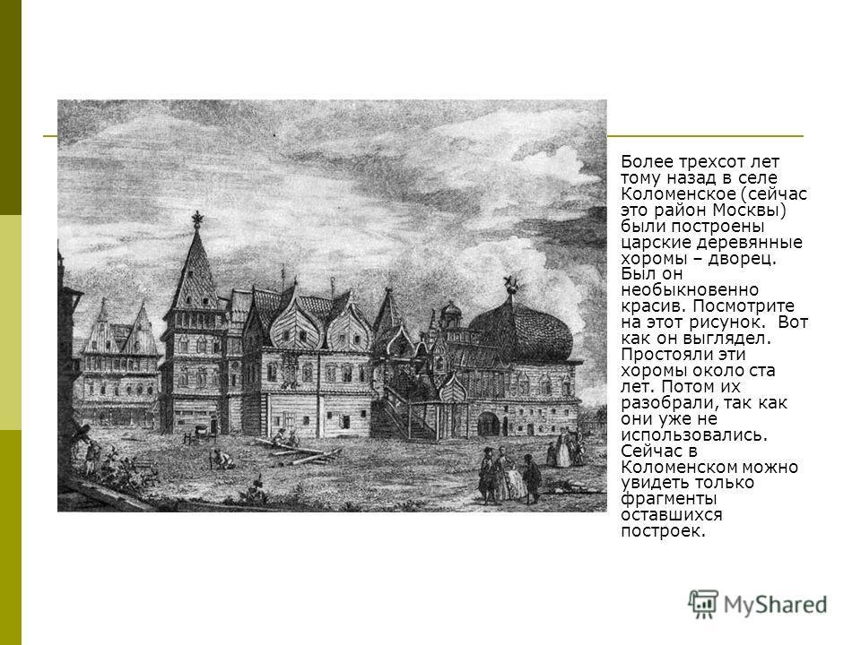 Более трехсот лет тому назад в селе Коломенское (сейчас это район Москвы) были построены царские деревянные хоромы – дворец. Был он необыкновенно красив. Посмотрите на этот рисунок. Вот как он выглядел. Простояли эти хоромы около ста лет. Потом их ра