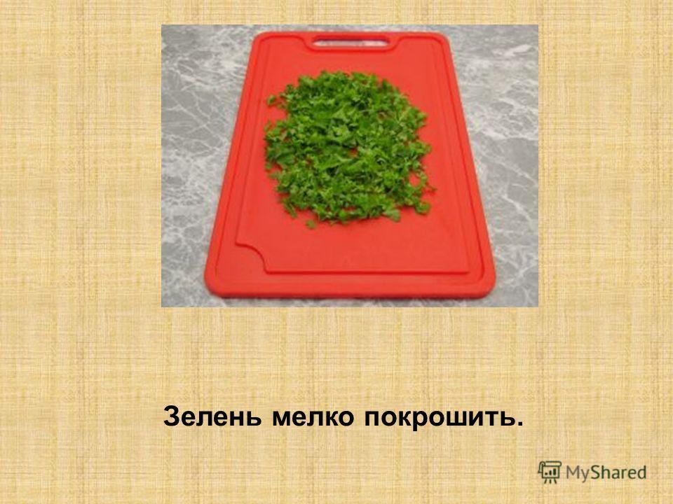 Зелень мелко покрошить.