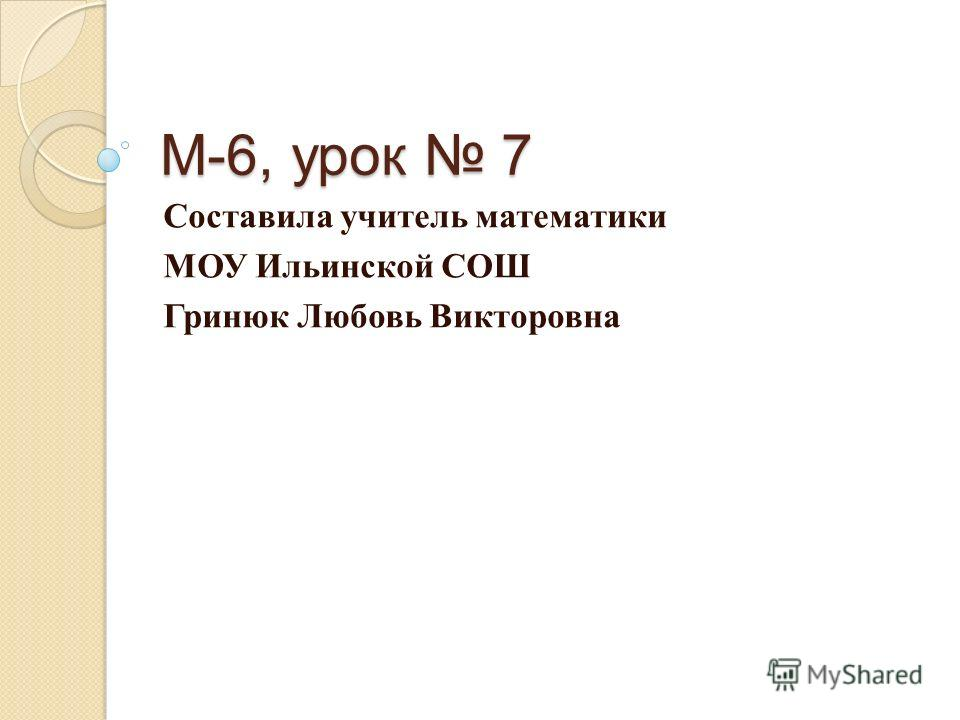 М-6, урок 7 Составила учитель математики МОУ Ильинской СОШ Гринюк Любовь Викторовна