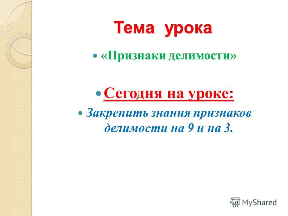 Тема урока «Признаки делимости» Сегодня на уроке: Закрепить знания признаков делимости на 9 и на 3.