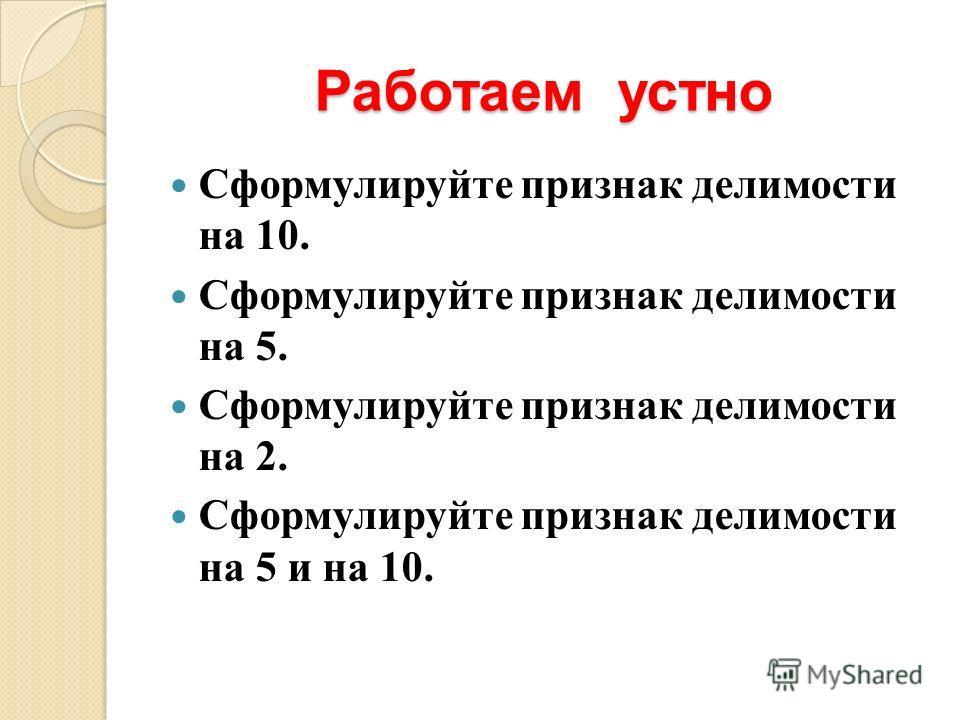 Работаем устно Сформулируйте признак делимости на 10. Сформулируйте признак делимости на 5. Сформулируйте признак делимости на 2. Сформулируйте признак делимости на 5 и на 10.