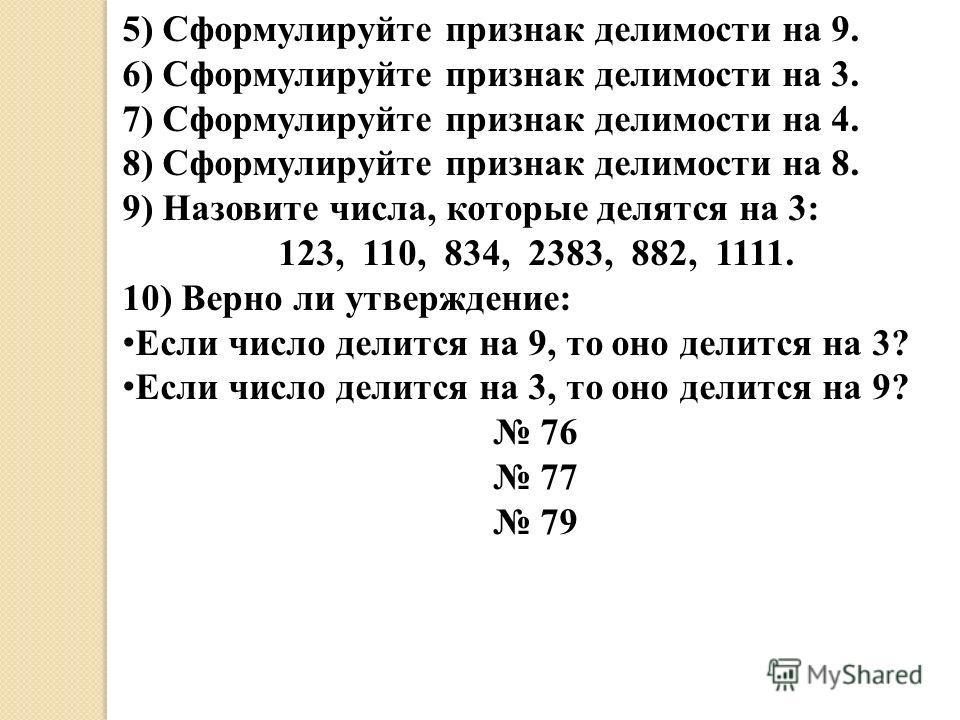 5) Сформулируйте признак делимости на 9. 6) Сформулируйте признак делимости на 3. 7) Сформулируйте признак делимости на 4. 8) Сформулируйте признак делимости на 8. 9) Назовите числа, которые делятся на 3: 123, 110, 834, 2383, 882, 1111. 10) Верно ли