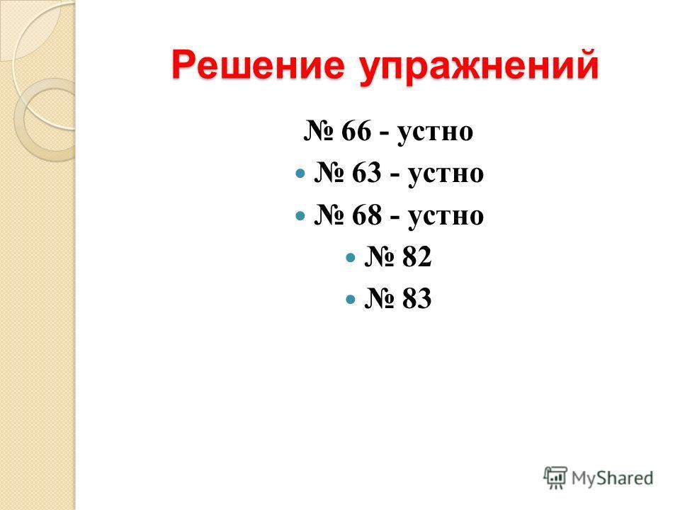 Решение упражнений 66 - устно 63 - устно 68 - устно 82 83