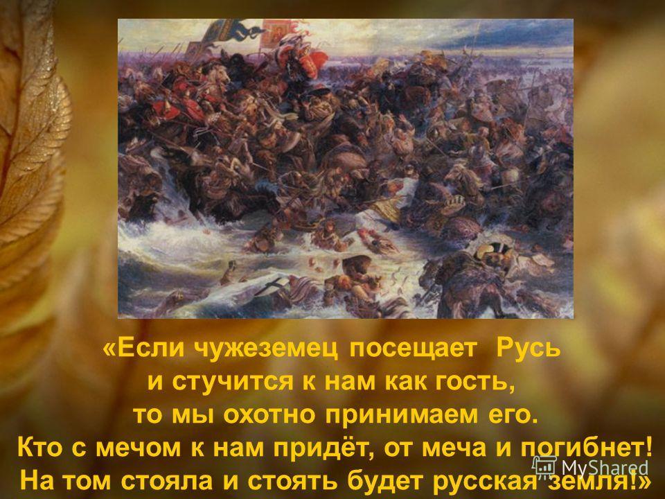 «Если чужеземец посещает Русь и стучится к нам как гость, то мы охотно принимаем его. Кто с мечом к нам придёт, от меча и погибнет! На том стояла и стоять будет русская земля!»