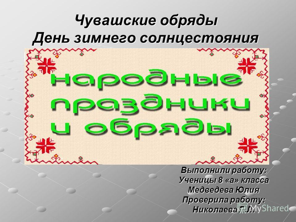 Чувашские обряды День зимнего солнцестояния Выполнили работу: Ученицы 8 «а» класса Медведева Юлия Проверила работу: Николаева Г.Л.