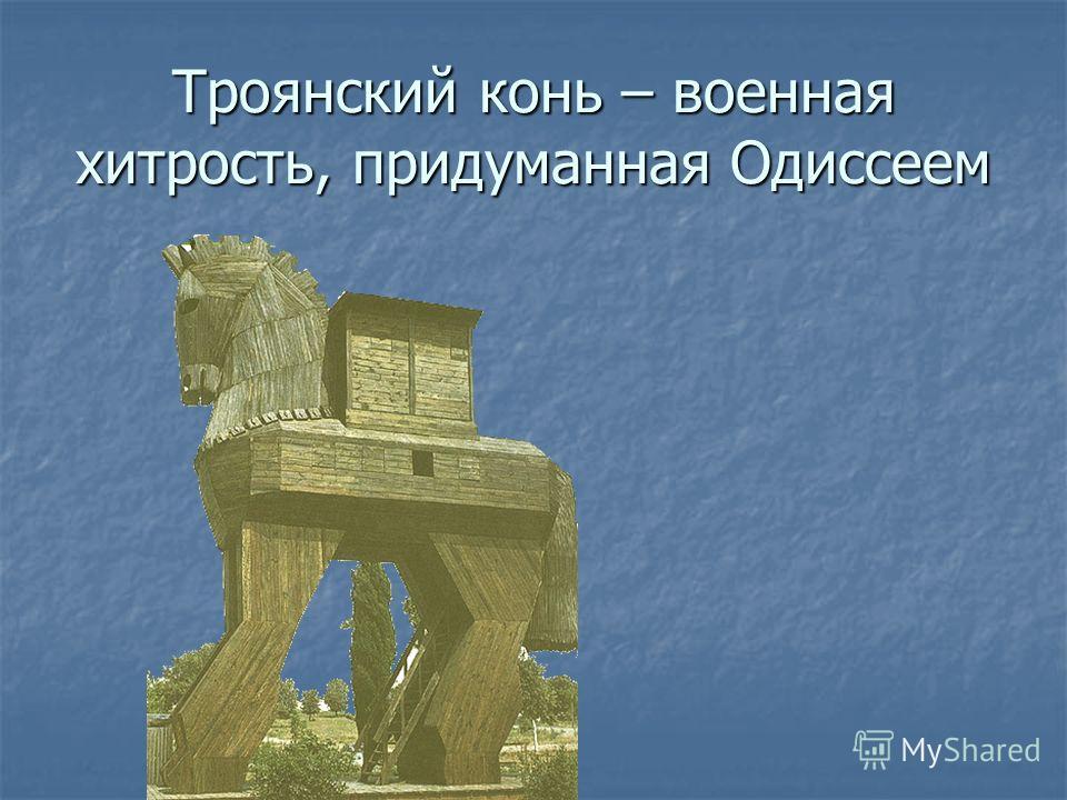 Троянский конь – военная хитрость, придуманная Одиссеем