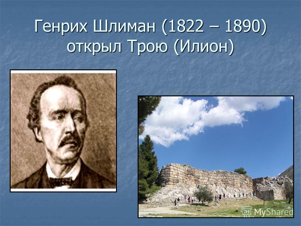Генрих Шлиман (1822 – 1890) открыл Трою (Илион)