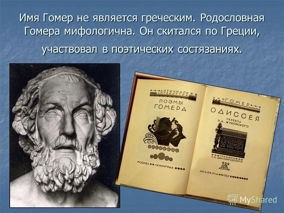 Имя Гомер не является греческим. Родословная Гомера мифологична. Он скитался по Греции, участвовал в поэтических состязаниях.