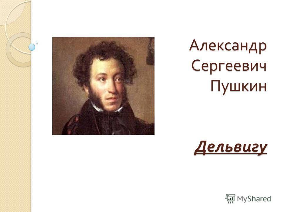 Александр Сергеевич Пушкин Дельвигу Александр Сергеевич Пушкин Дельвигу