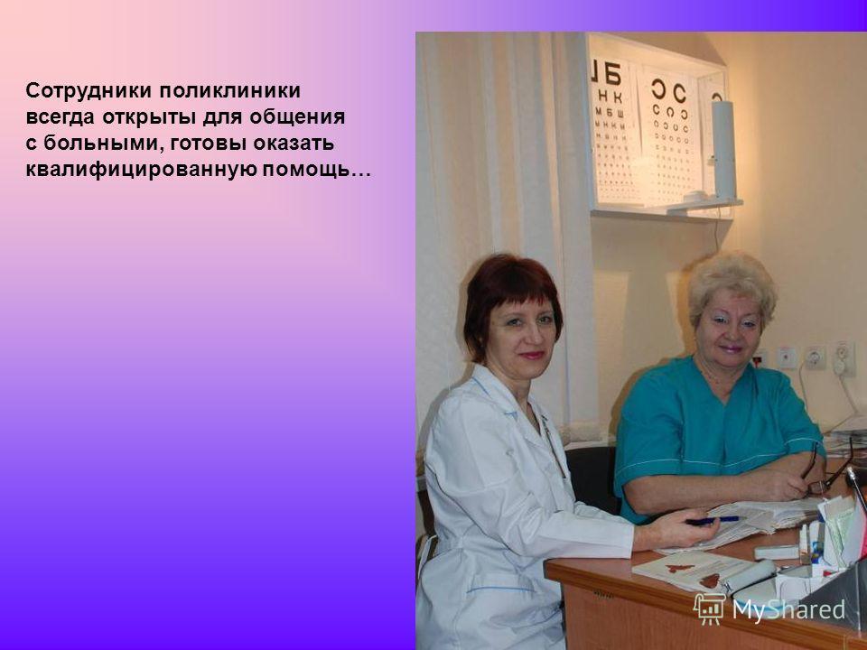 Сотрудники поликлиники всегда открыты для общения с больными, готовы оказать квалифицированную помощь…