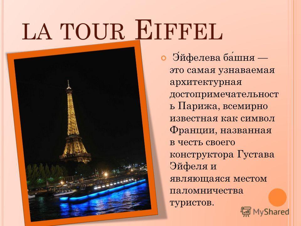 LA TOUR E IFFEL Эйфелева башня это самая узнаваемая архитектурная достопримечательност ь Парижа, всемирно известная как символ Франции, названная в честь своего конструктора Густава Эйфеля и являющаяся местом паломничества туристов.
